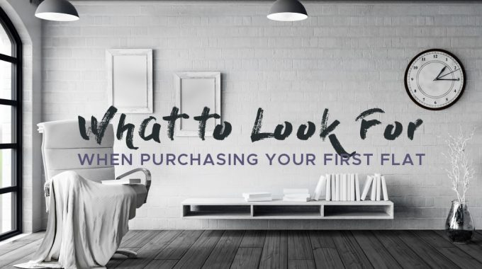 What to Look for When Purchasing Your First Flat ?