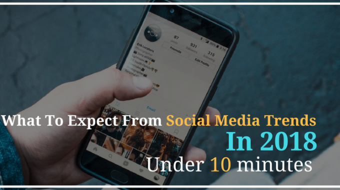 What to expect from social media trends in 2018 under 10 minutes